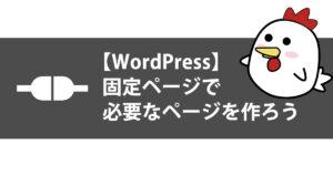 【WordPress】固定ページで必要なページを作ろうサムネイル