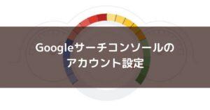 Googleサーチコンソールのアカウントの設定方法